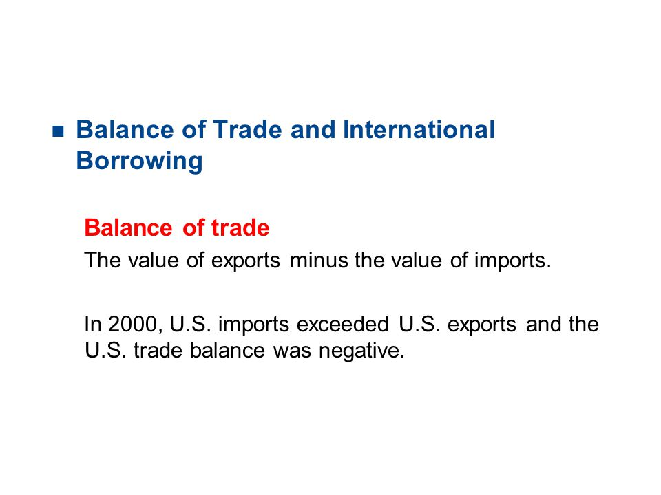 19.1 TRADE PATTERNS AND TRENDS n Balance of Trade and International Borrowing Balance of trade The value of exports minus the value of imports. In 200