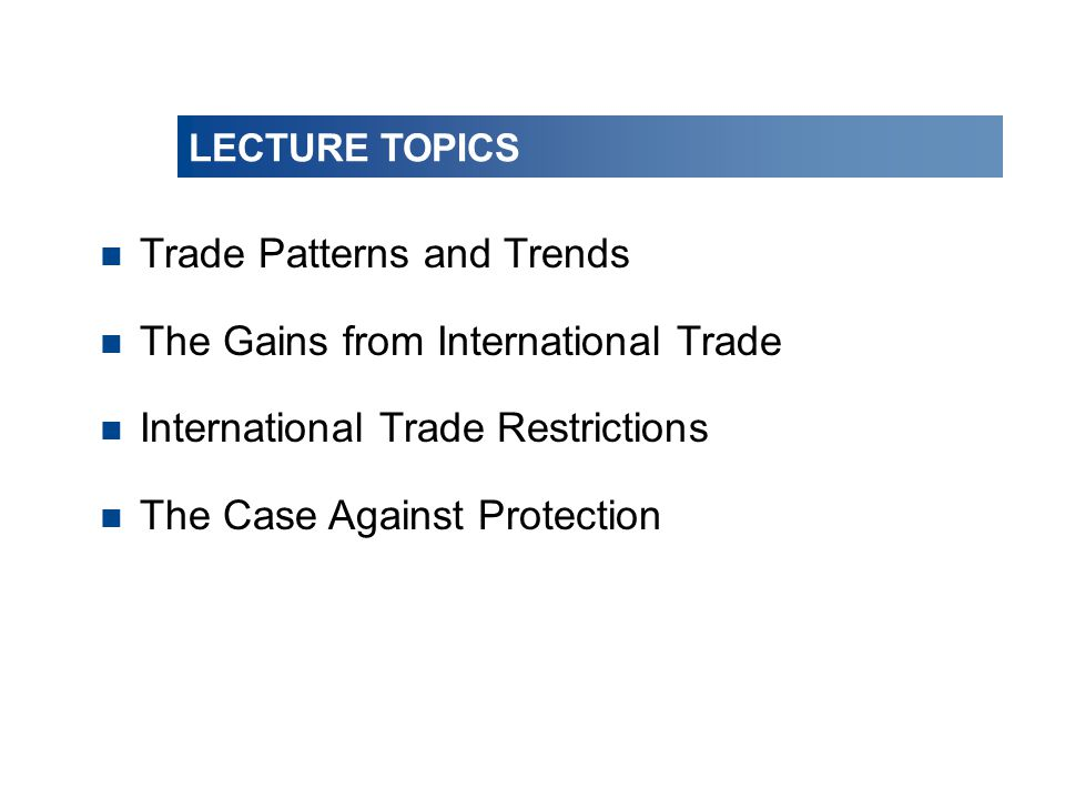 LECTURE TOPICS n Trade Patterns and Trends n The Gains from International Trade n International Trade Restrictions n The Case Against Protection LECTU