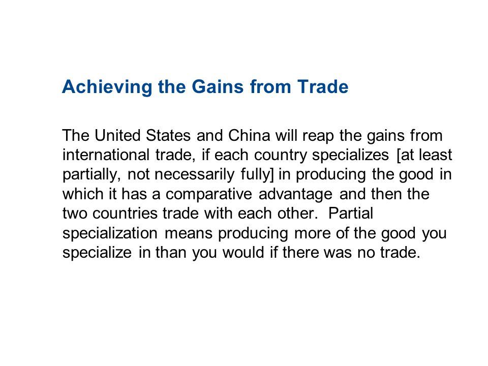 19.2 THE GAINS FROM TRADE Achieving the Gains from Trade The United States and China will reap the gains from international trade, if each country spe