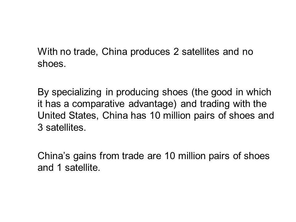 19.2 THE GAINS FROM TRADE With no trade, China produces 2 satellites and no shoes. By specializing in producing shoes (the good in which it has a comp