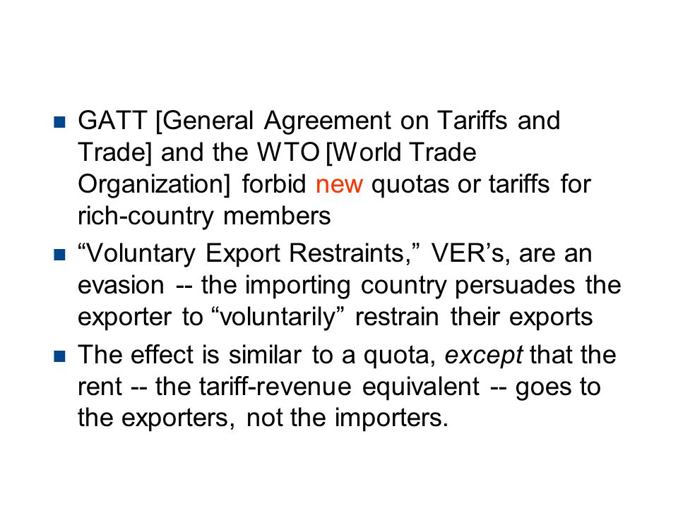 Protection -- Voluntary Export Restraints n GATT [General Agreement on Tariffs and Trade] and the WTO [World Trade Organization] forbid new quotas or