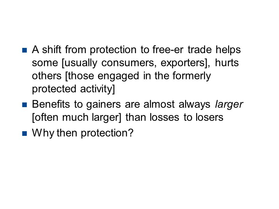Free Trade has net benefits n A shift from protection to free-er trade helps some [usually consumers, exporters], hurts others [those engaged in the f