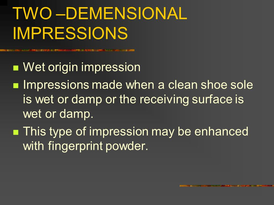 TWO –DEMENSIONAL IMPRESSIONS Wet origin impression Impressions made when a clean shoe sole is wet or damp or the receiving surface is wet or damp.