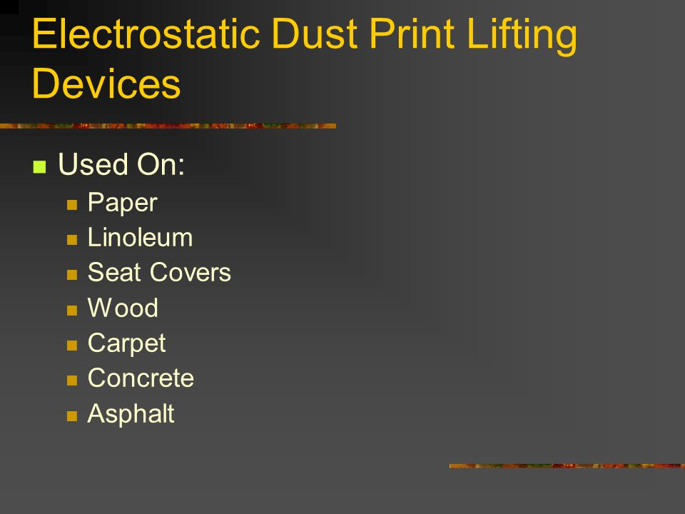 Electrostatic Dust Print Lifting Devices Used On: Paper Linoleum Seat Covers Wood Carpet Concrete Asphalt