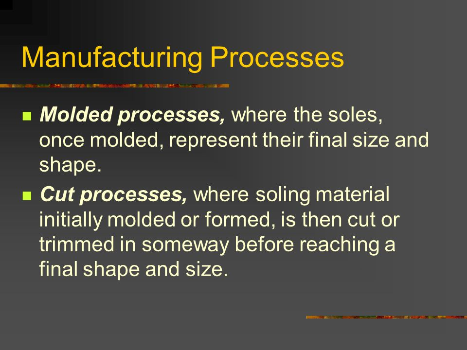 Manufacturing Processes Molded processes, where the soles, once molded, represent their final size and shape.