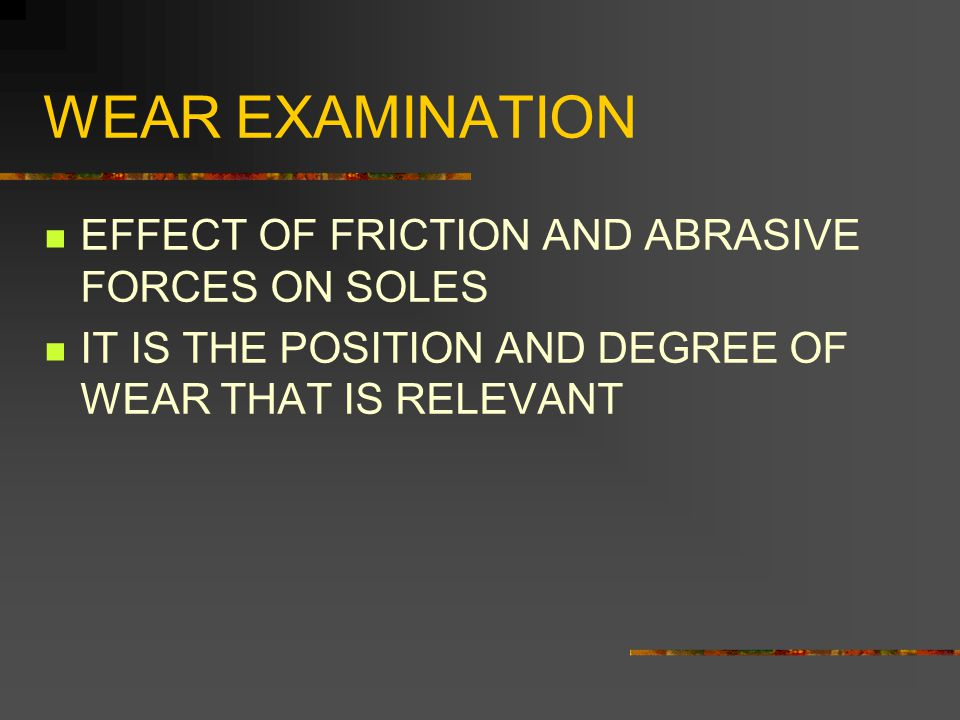 WEAR EXAMINATION EFFECT OF FRICTION AND ABRASIVE FORCES ON SOLES IT IS THE POSITION AND DEGREE OF WEAR THAT IS RELEVANT