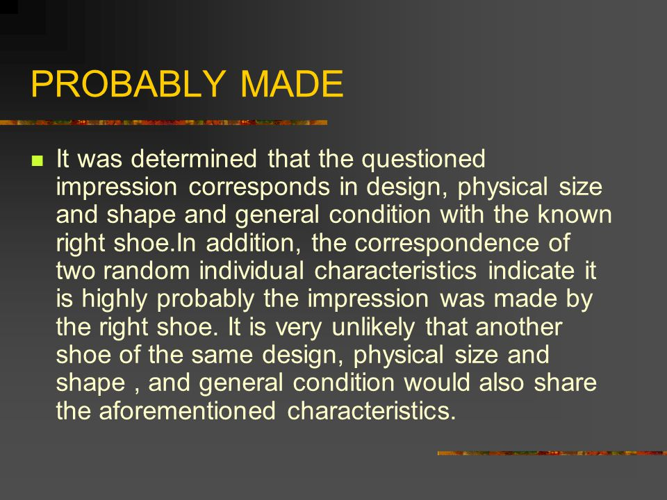 PROBABLY MADE It was determined that the questioned impression corresponds in design, physical size and shape and general condition with the known right shoe.In addition, the correspondence of two random individual characteristics indicate it is highly probably the impression was made by the right shoe.