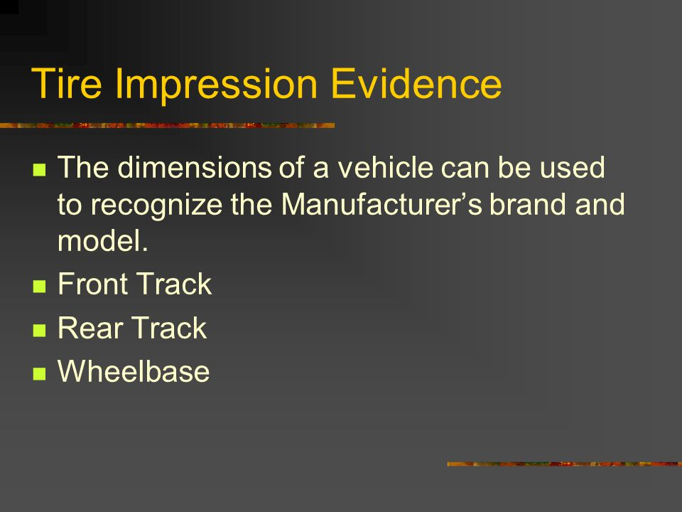 Tire Impression Evidence The dimensions of a vehicle can be used to recognize the Manufacturers brand and model.