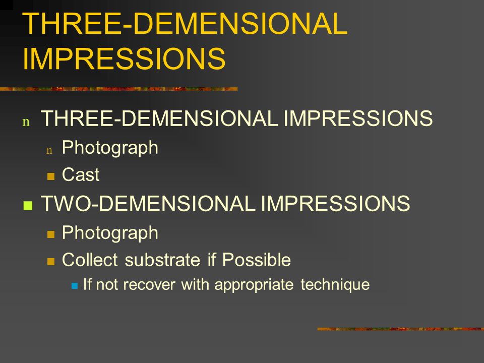 THREE-DEMENSIONAL IMPRESSIONS n THREE-DEMENSIONAL IMPRESSIONS n Photograph Cast TWO-DEMENSIONAL IMPRESSIONS Photograph Collect substrate if Possible If not recover with appropriate technique
