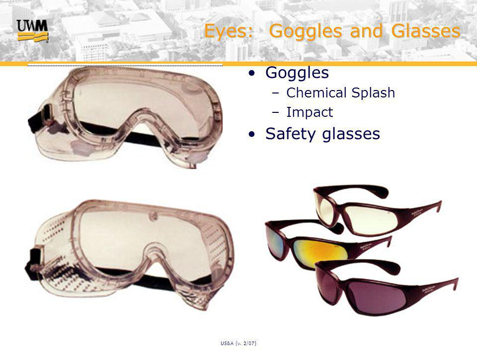 US&A (v. 2/07) Eyes: Goggles and Glasses Goggles –Chemical Splash –Impact Safety glasses