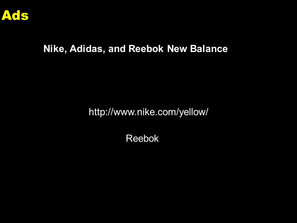 2 Ads Nike, Adidas, and Reebok New Balance http://www.nike.com/yellow/ Reebok