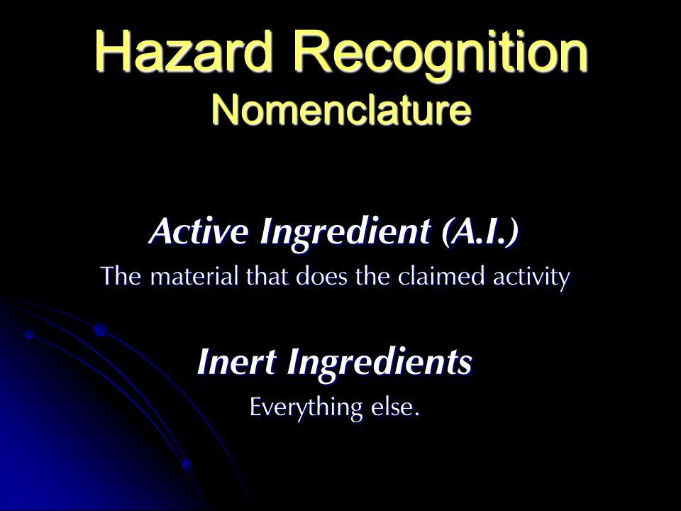 Hazard Recognition Nomenclature Active Ingredient (A.I.) The material that does the claimed activity Inert Ingredients Everything else.