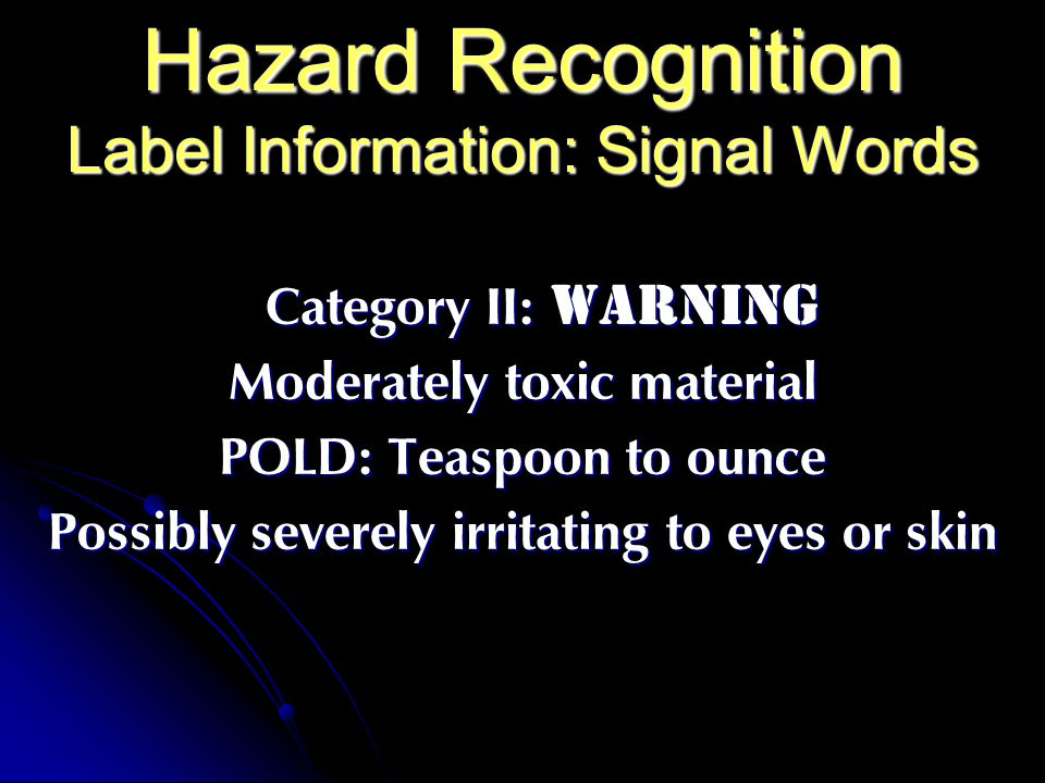 Hazard Recognition Label Information: Signal Words Category II: WARNING Moderately toxic material POLD: Teaspoon to ounce Possibly severely irritating to eyes or skin