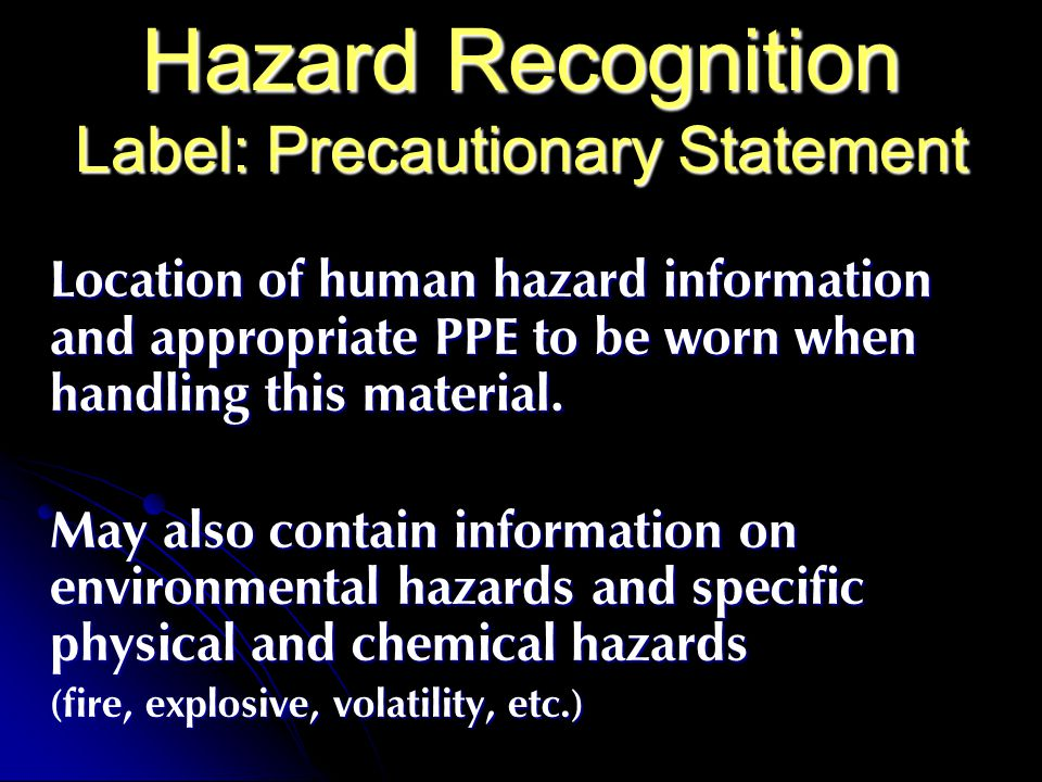 Hazard Recognition Label: Precautionary Statement Location of human hazard information and appropriate PPE to be worn when handling this material.