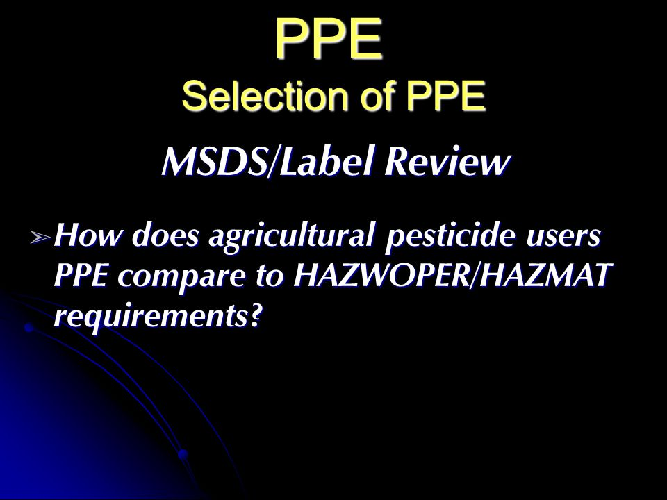 PPE Selection of PPE MSDS/Label Review How does agricultural pesticide users PPE compare to HAZWOPER/HAZMAT requirements.