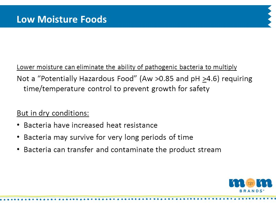 Low Moisture Foods Lower moisture can eliminate the ability of pathogenic bacteria to multiply Not a Potentially Hazardous Food (Aw >0.85 and pH >4.6)