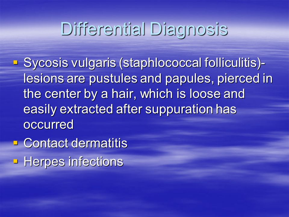 Differential Diagnosis Sycosis vulgaris (staphlococcal folliculitis)- lesions are pustules and papules, pierced in the center by a hair, which is loos
