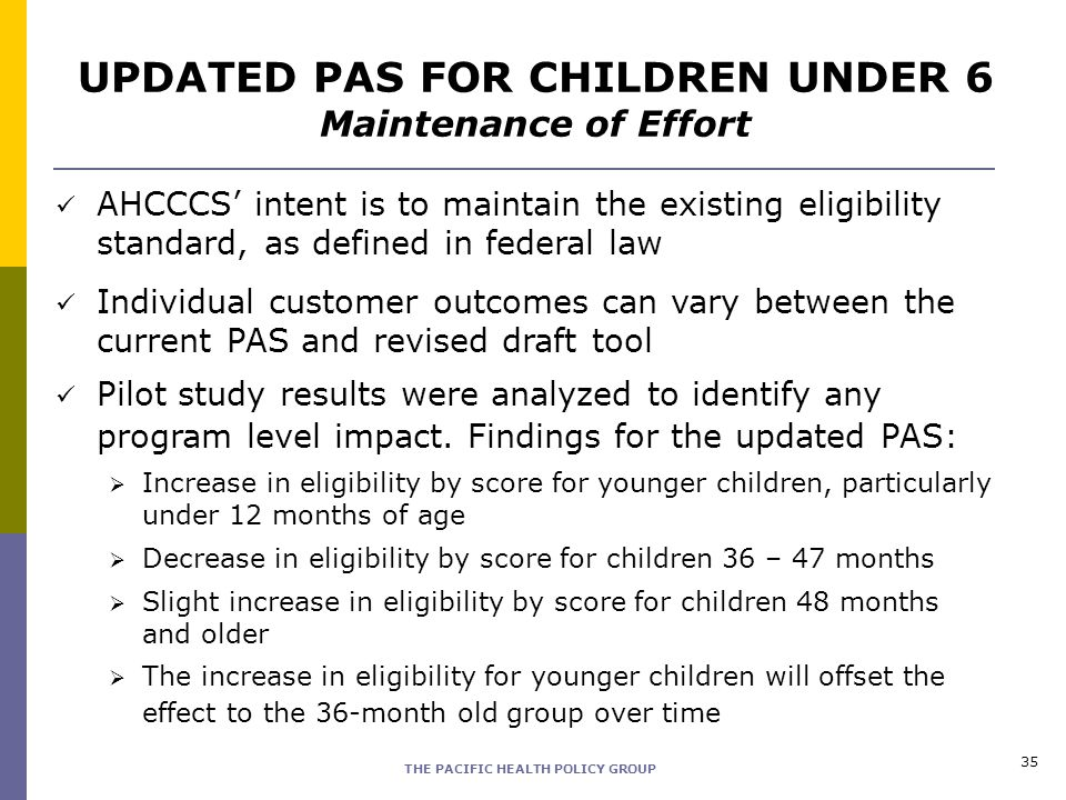 THE PACIFIC HEALTH POLICY GROUP 35 UPDATED PAS FOR CHILDREN UNDER 6 Maintenance of Effort AHCCCS intent is to maintain the existing eligibility standa