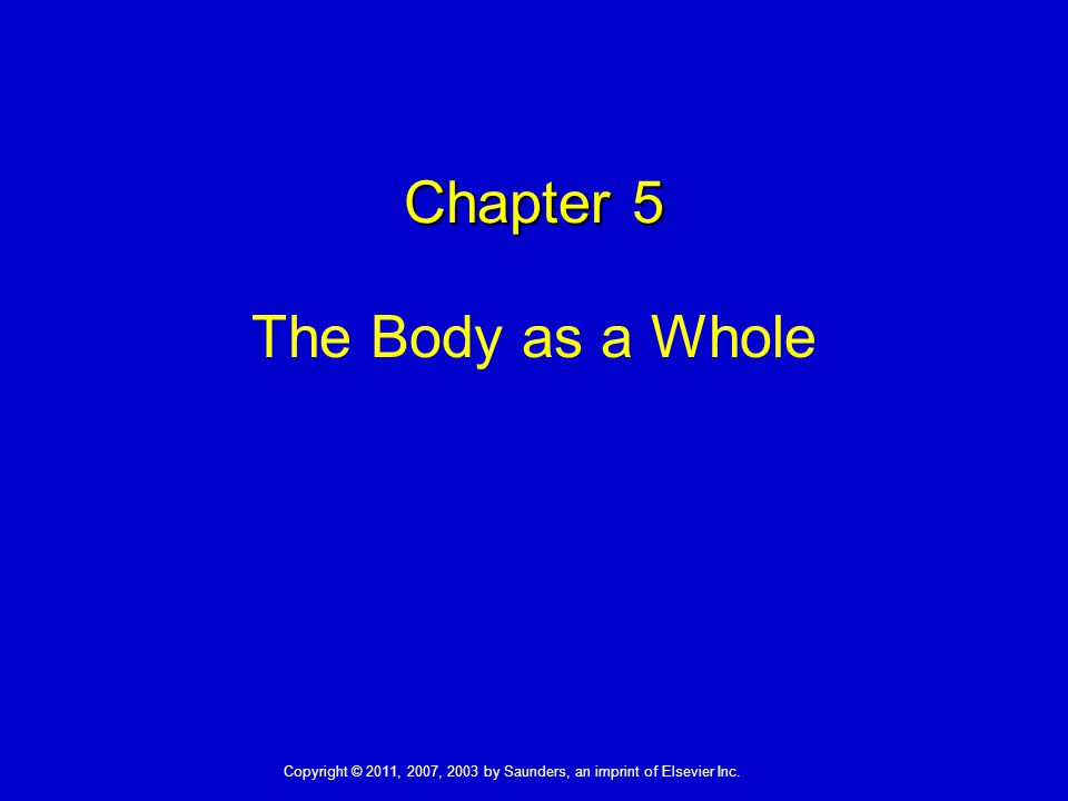 Chapter 5 The Body as a Whole Copyright © 2011, 2007, 2003 by Saunders, an imprint of Elsevier Inc.