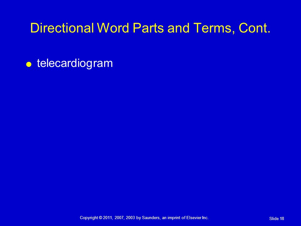 telecardiogram Directional Word Parts and Terms, Cont. Slide 18 Copyright © 2011, 2007, 2003 by Saunders, an imprint of Elsevier Inc.