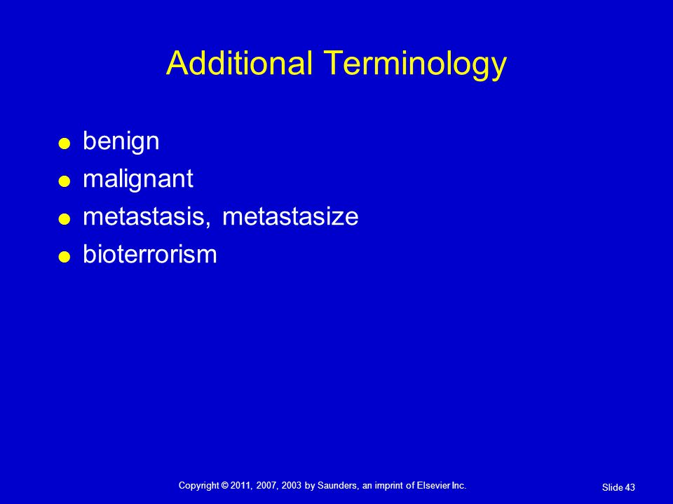 Additional Terminology benign malignant metastasis, metastasize bioterrorism Slide 43 Copyright © 2011, 2007, 2003 by Saunders, an imprint of Elsevier Inc.