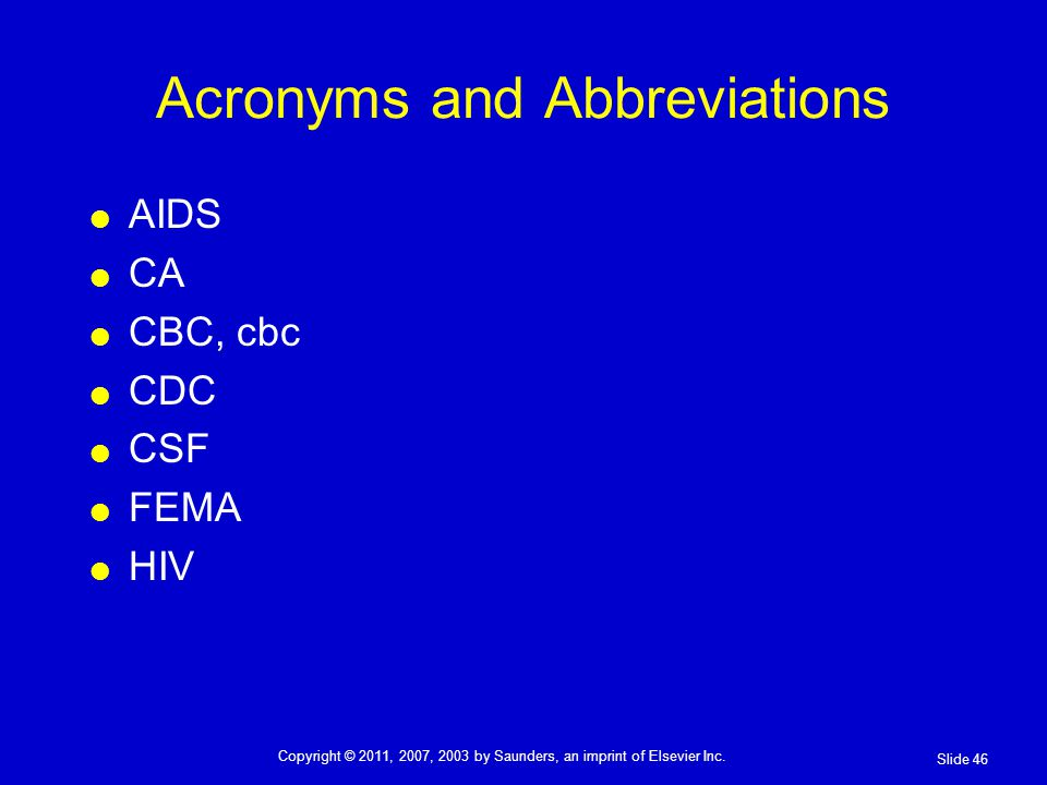 Acronyms and Abbreviations AIDS CA CBC, cbc CDC CSF FEMA HIV Slide 46 Copyright © 2011, 2007, 2003 by Saunders, an imprint of Elsevier Inc.