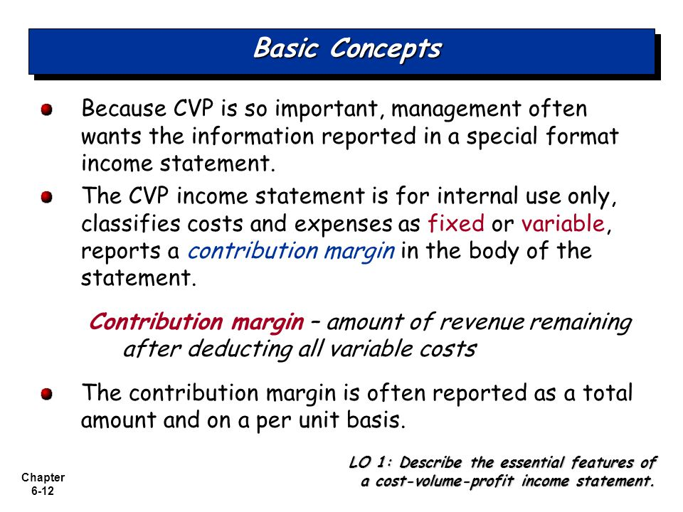 Chapter 6-12 Basic Concepts Because CVP is so important, management often wants the information reported in a special format income statement. The CVP
