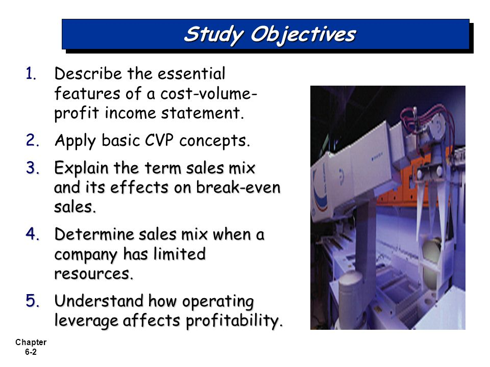 Chapter 6-2 Study Objectives 1. 1.Describe the essential features of a cost-volume- profit income statement. 2. 2.Apply basic CVP concepts. 3.Explain