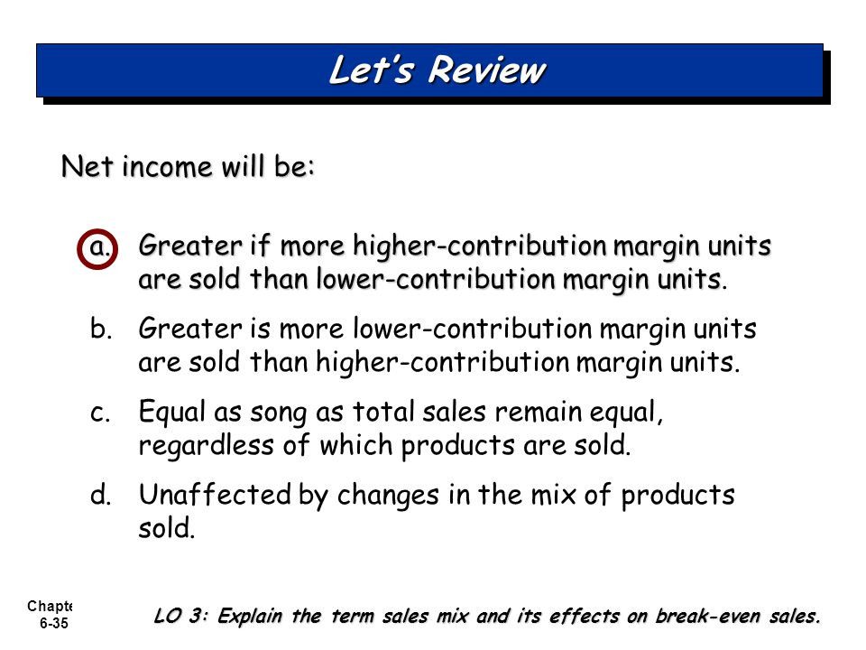 Chapter 6-35 Net income will be: a.Greater if more higher-contribution margin units are sold than lower-contribution margin units a.Greater if more higher-contribution margin units are sold than lower-contribution margin units.