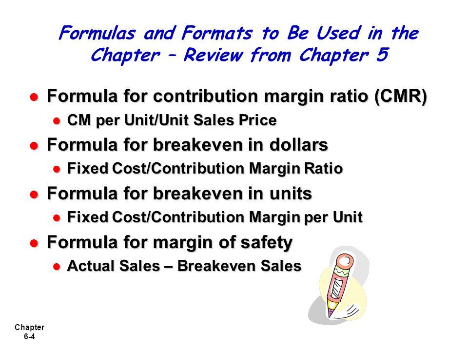 Chapter 6-4 Formula for contribution margin ratio (CMR) Formula for contribution margin ratio (CMR) CM per Unit/Unit Sales Price CM per Unit/Unit Sale