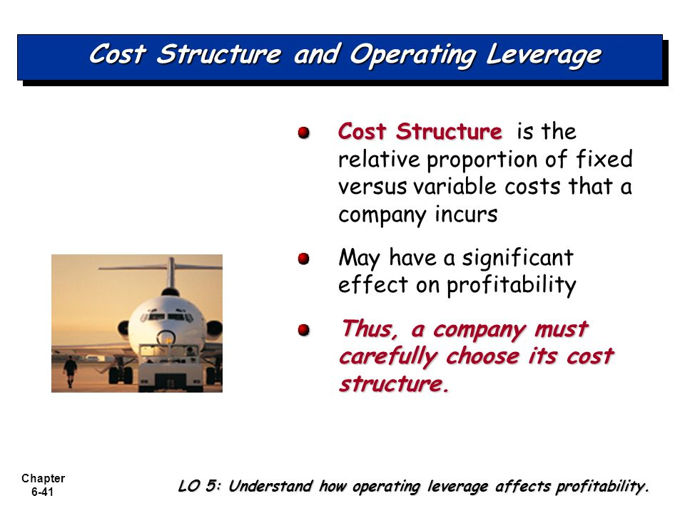 Chapter 6-41 Cost Structure and Operating Leverage Cost Structure Cost Structure is the relative proportion of fixed versus variable costs that a comp