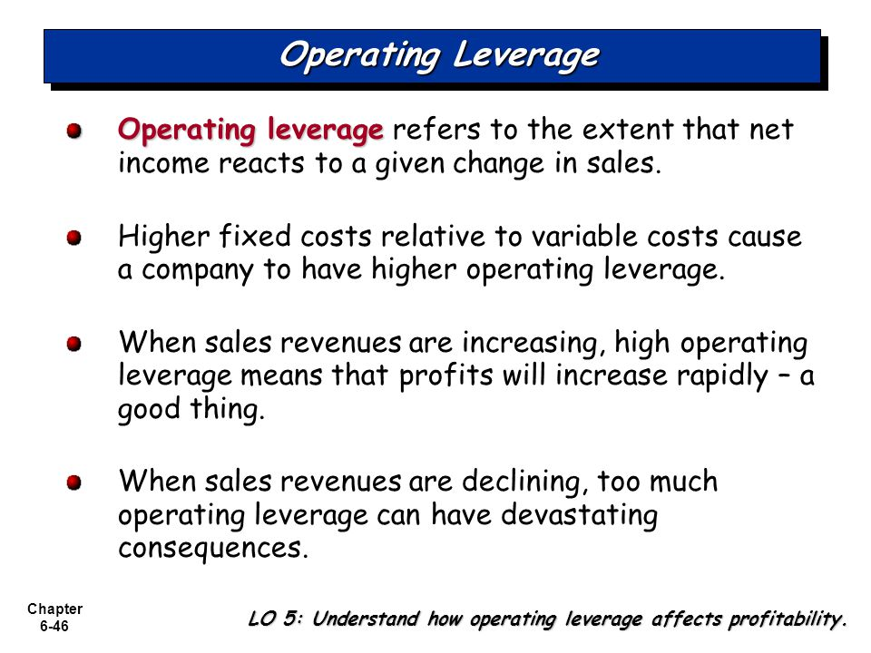 Chapter 6-46 Operating Leverage Operating leverage Operating leverage refers to the extent that net income reacts to a given change in sales.