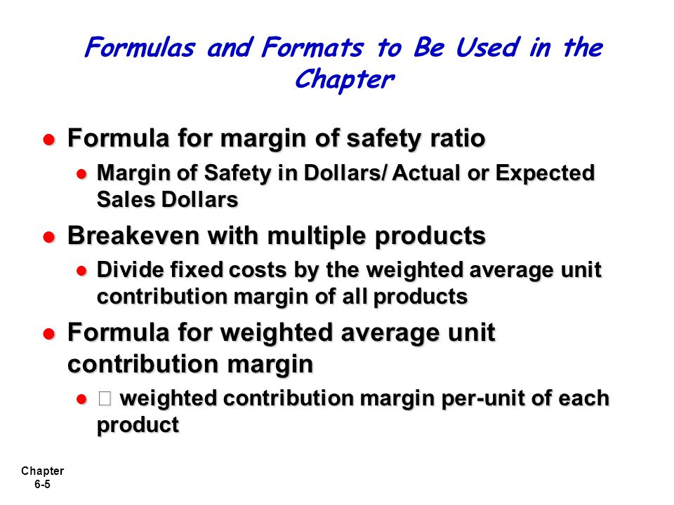Chapter 6-5 Formula for margin of safety ratio Formula for margin of safety ratio Margin of Safety in Dollars/ Actual or Expected Sales Dollars Margin