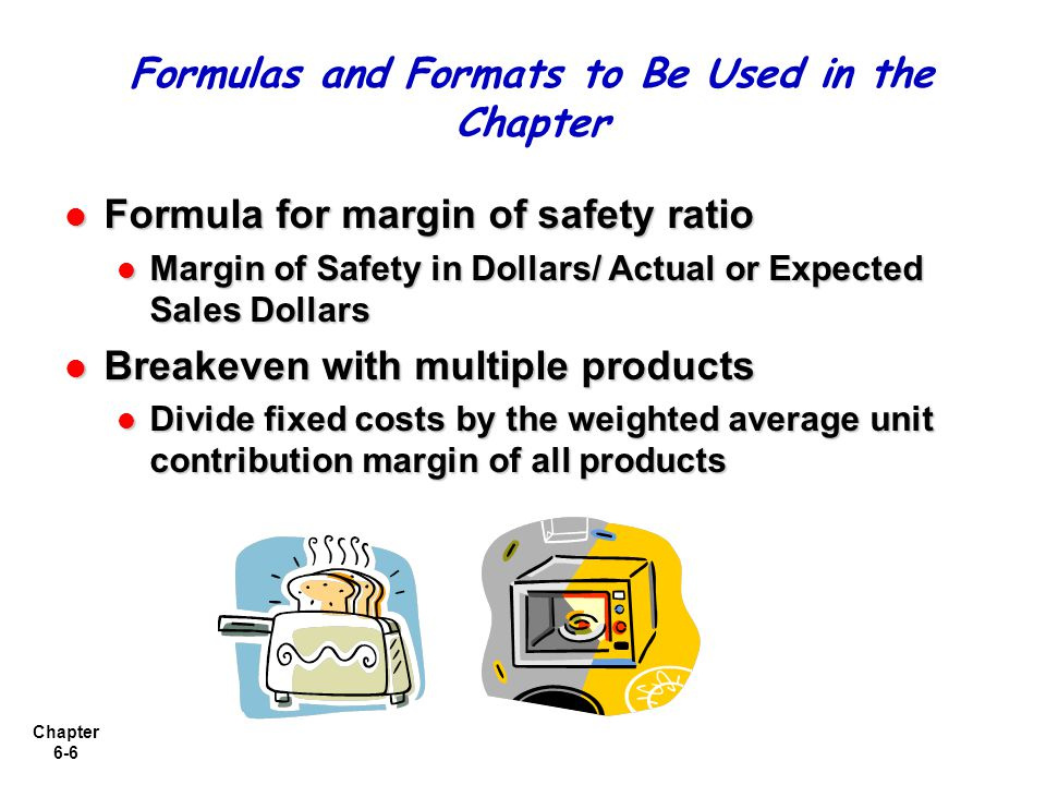Chapter 6-6 Formula for margin of safety ratio Formula for margin of safety ratio Margin of Safety in Dollars/ Actual or Expected Sales Dollars Margin of Safety in Dollars/ Actual or Expected Sales Dollars Breakeven with multiple products Breakeven with multiple products Divide fixed costs by the weighted average unit contribution margin of all products Divide fixed costs by the weighted average unit contribution margin of all products Formulas and Formats to Be Used in the Chapter
