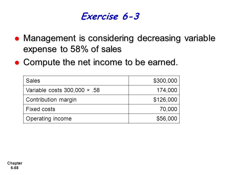 Chapter 6-68 Management is considering decreasing variable expense to 58% of sales Management is considering decreasing variable expense to 58% of sales Compute the net income to be earned.