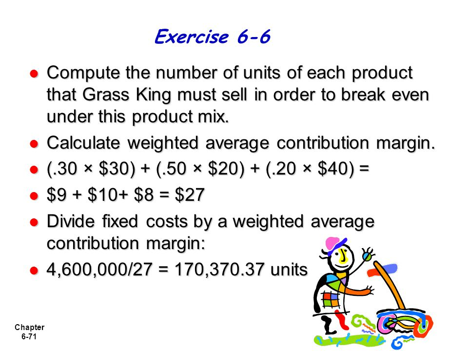 Chapter 6-71 Compute the number of units of each product that Grass King must sell in order to break even under this product mix. Compute the number o