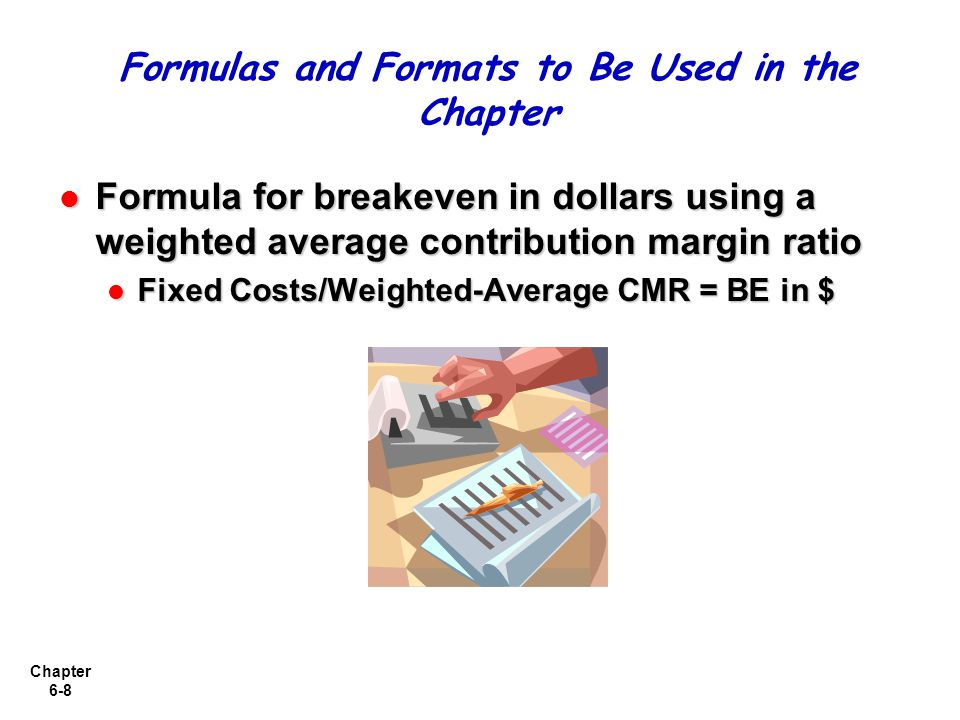 Chapter 6-8 Formula for breakeven in dollars using a weighted average contribution margin ratio Formula for breakeven in dollars using a weighted average contribution margin ratio Fixed Costs/Weighted-Average CMR = BE in $ Fixed Costs/Weighted-Average CMR = BE in $ Formulas and Formats to Be Used in the Chapter