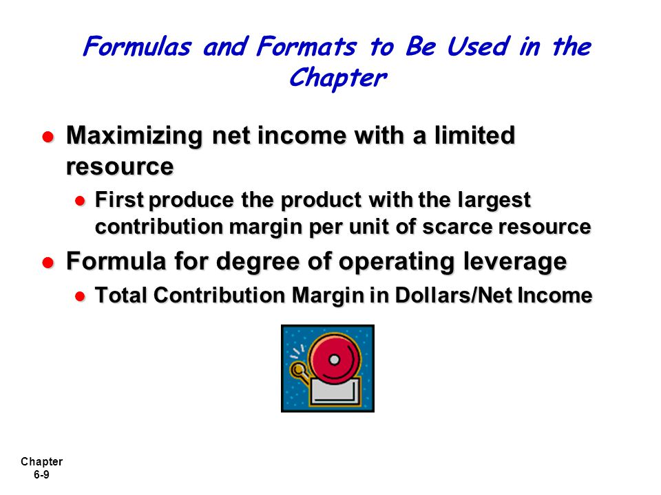 Chapter 6-9 Maximizing net income with a limited resource Maximizing net income with a limited resource First produce the product with the largest contribution margin per unit of scarce resource First produce the product with the largest contribution margin per unit of scarce resource Formula for degree of operating leverage Formula for degree of operating leverage Total Contribution Margin in Dollars/Net Income Total Contribution Margin in Dollars/Net Income Formulas and Formats to Be Used in the Chapter