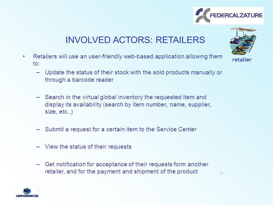 INVOLVED ACTORS: RETAILERS Retailers will use an user-friendly web-based application allowing them to: –Update the status of their stock with the sold products manually or through a barcode reader –Search in the virtual global inventory the requested item and display its availability (search by item number, name, supplier, size, etc..) –Submit a request for a certain item to the Service Center –View the status of their requests –Get notification for acceptance of their requests form another retailer, and for the payment and shipment of the product..