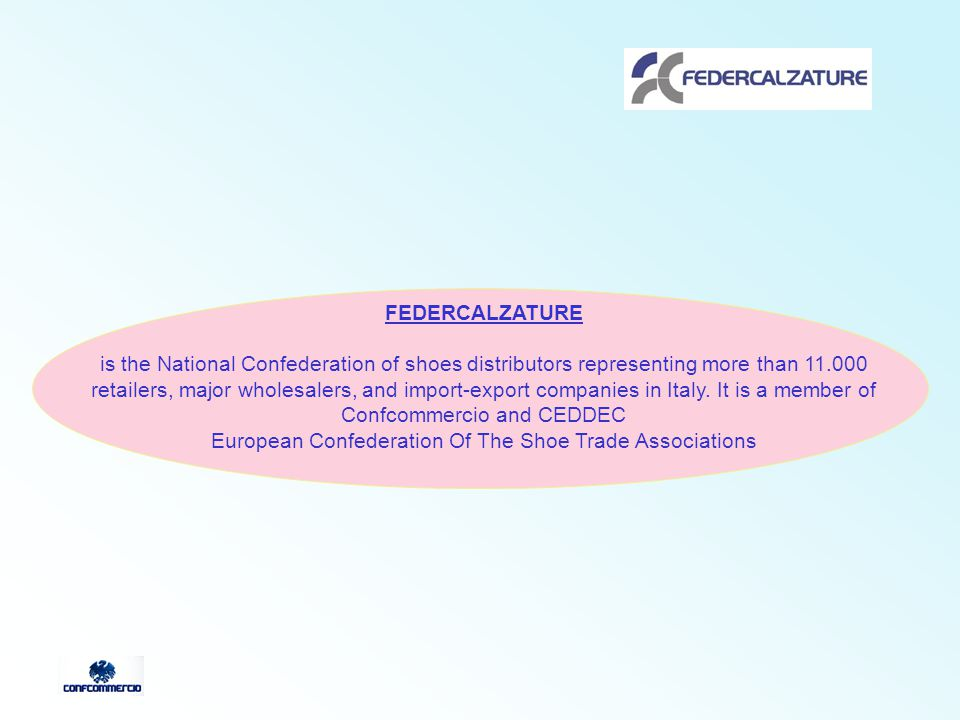 FEDERCALZATURE is the National Confederation of shoes distributors representing more than 11.000 retailers, major wholesalers, and import-export companies in Italy.