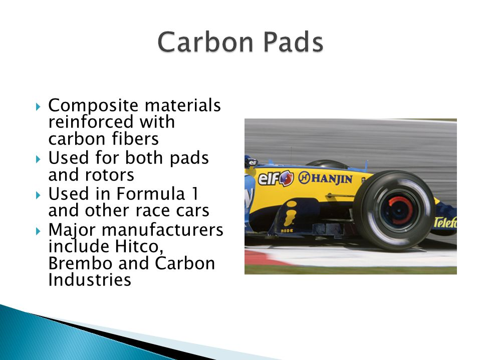 Composite materials reinforced with carbon fibers Used for both pads and rotors Used in Formula 1 and other race cars Major manufacturers include Hitco, Brembo and Carbon Industries