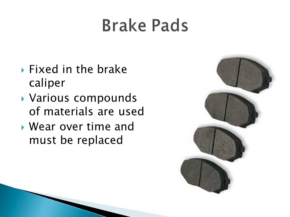 Fixed in the brake caliper Various compounds of materials are used Wear over time and must be replaced