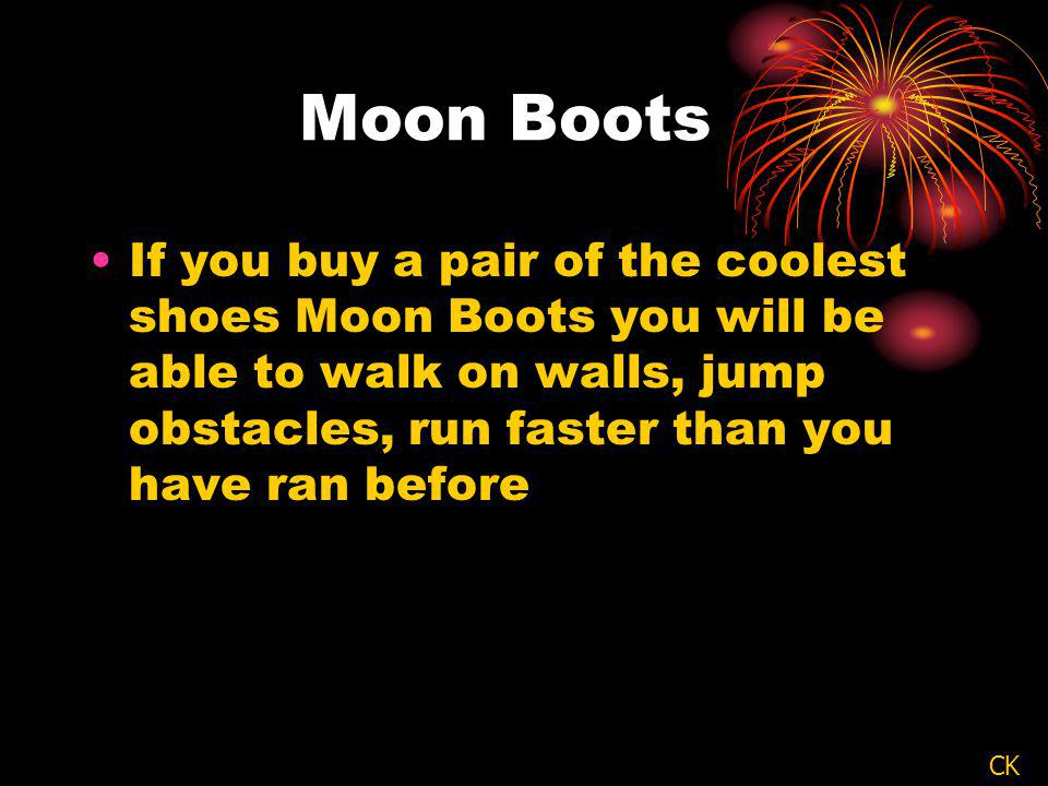 Moon Boots If you buy a pair of the coolest shoes Moon Boots you will be able to walk on walls, jump obstacles, run faster than you have ran before CK