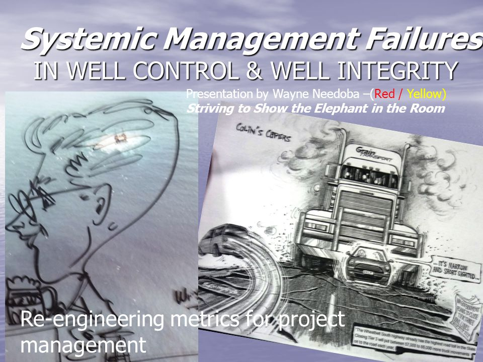 Systemic Management Failures IN WELL CONTROL & WELL INTEGRITY Systemic Management Failures IN WELL CONTROL & WELL INTEGRITY Re-engineering metrics for