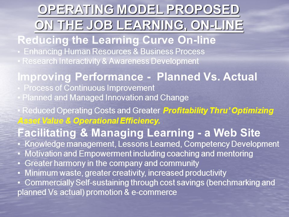 OPERATING MODEL PROPOSED ON THE JOB LEARNING, ON-LINE Reducing the Learning Curve On-line Enhancing Human Resources & Business Process Research Intera