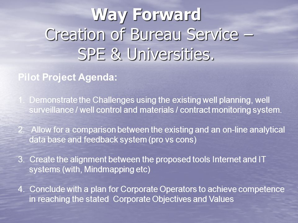 Way Forward Creation of Bureau Service – SPE & Universities. Pilot Project Agenda: 1.Demonstrate the Challenges using the existing well planning, well