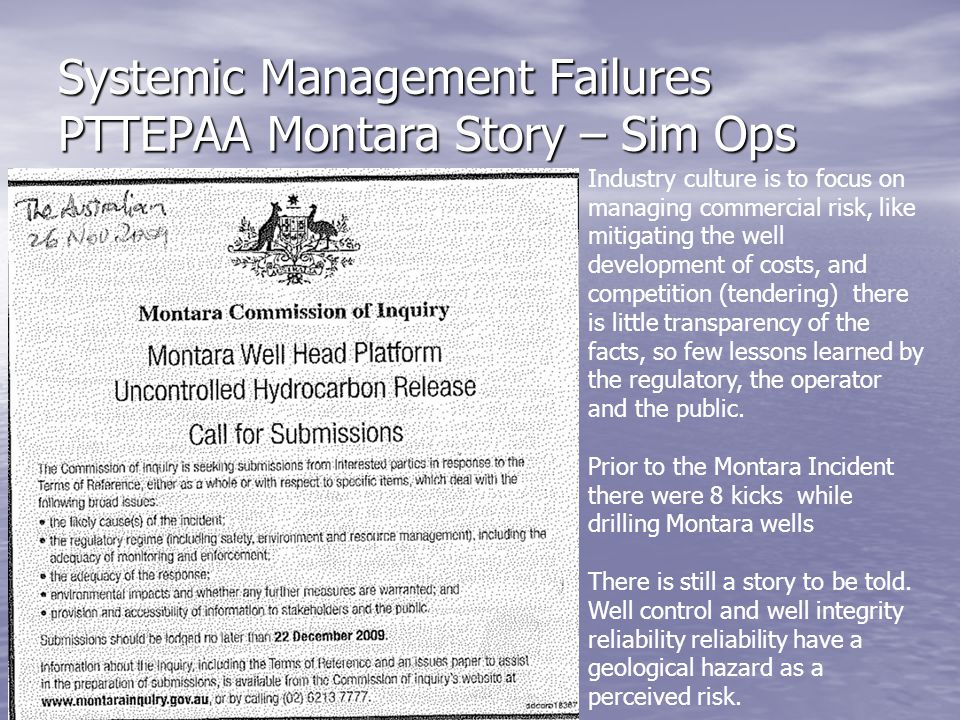 Systemic Management Failures PTTEPAA Montara Story – Sim Ops Industry culture is to focus on managing commercial risk, like mitigating the well develo