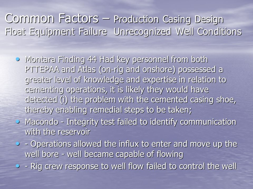 Common Factors – Production Casing Design Float Equipment Failure Unrecognized Well Conditions Montara Finding 44 Had key personnel from both PTTEPAA