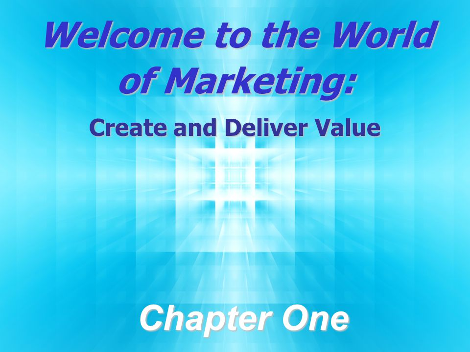 Welcome to the World of Marketing: Create and Deliver Value Chapter One