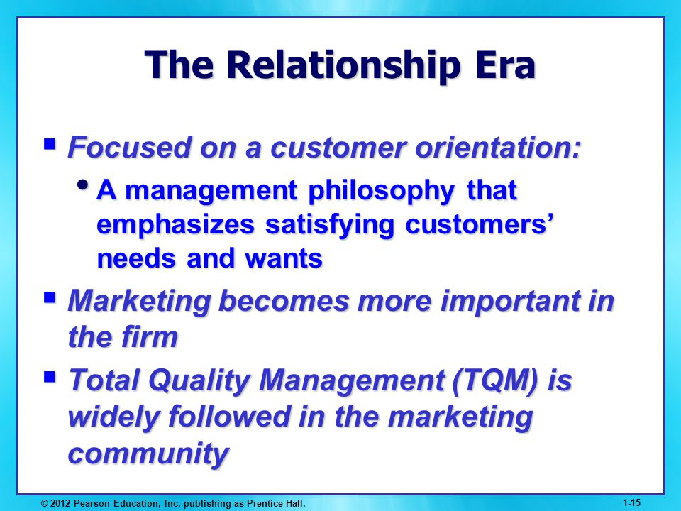 © 2012 Pearson Education, Inc. publishing as Prentice-Hall. 1-15 The Relationship Era Focused on a customer orientation: Focused on a customer orienta
